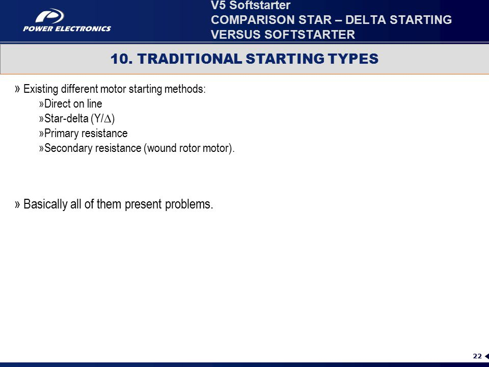 22 10. TRADITIONAL STARTING TYPES » Existing different motor starting methods: »Direct on line »Star-delta (Y/∆) »Primary resistance »Secondary resist