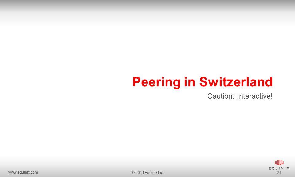 www.equinix.com © 2011 Equinix Inc. 21 Peering in Switzerland Caution: Interactive!