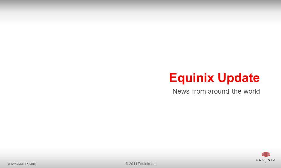 www.equinix.com © 2011 Equinix Inc. 3 Equinix Update News from around the world