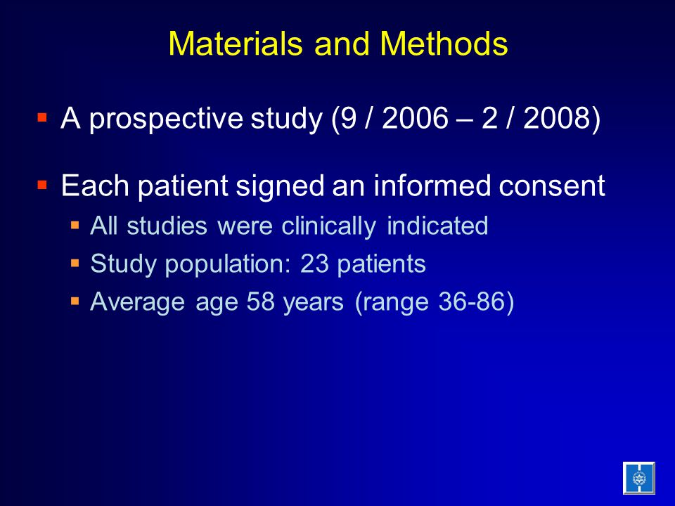 Materials and Methods  A prospective study (9 / 2006 – 2 / 2008)  Each patient signed an informed consent  All studies were clinically indicated  Study population: 23 patients  Average age 58 years (range 36-86)