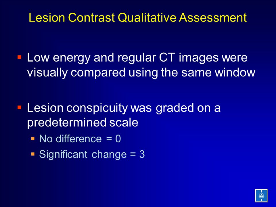 Lesion Contrast Qualitative Assessment  Low energy and regular CT images were visually compared using the same window  Lesion conspicuity was graded on a predetermined scale  No difference = 0  Significant change = 3