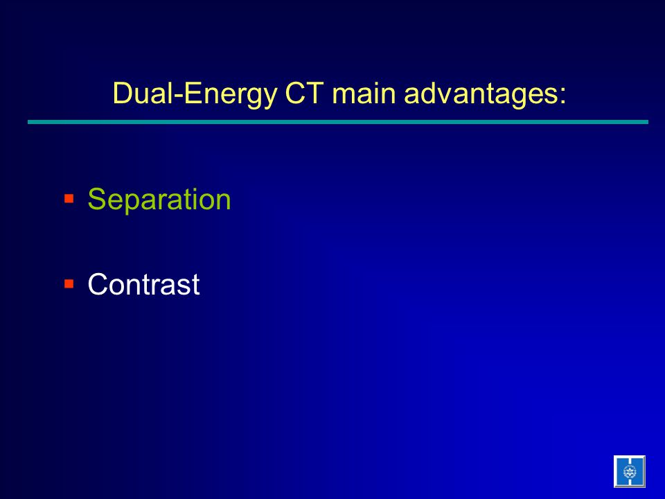 Dual-Energy CT main advantages:  Separation  Contrast