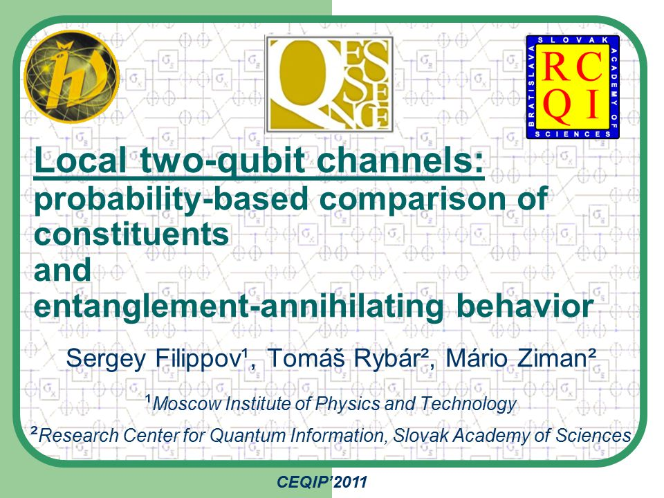Local two-qubit channels: probability-based comparison of constituents and entanglement-annihilating behavior Sergey Filippov¹, Tomáš Rybár², Mário Ziman² ¹ Moscow Institute of Physics and Technology ² Research Center for Quantum Information, Slovak Academy of Sciences CEQIP'2011