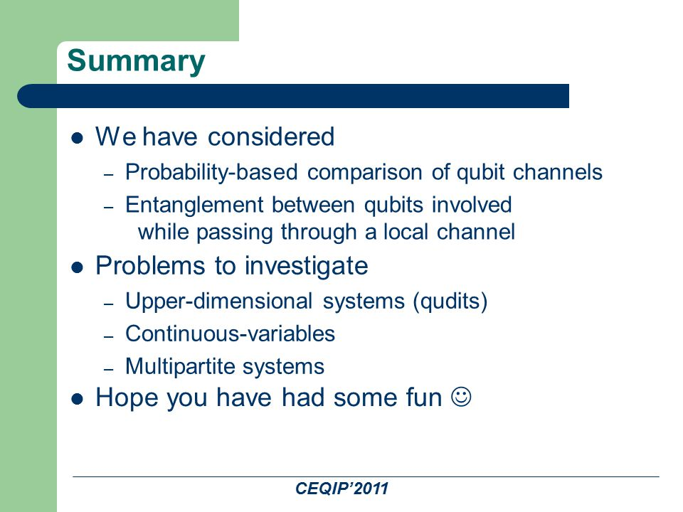 Summary We have considered – Probability-based comparison of qubit channels – Entanglement between qubits involved while passing through a local channel Problems to investigate – Upper-dimensional systems (qudits) – Continuous-variables – Multipartite systems Hope you have had some fun