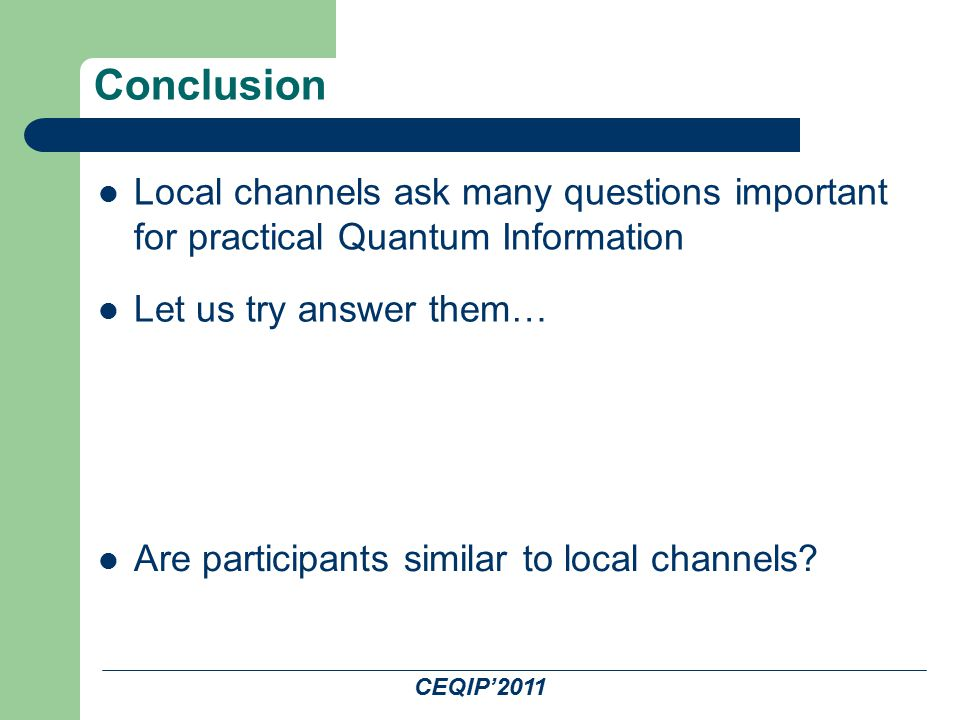 CEQIP'2011 Conclusion Local channels ask many questions important for practical Quantum Information Are participants similar to local channels? Let us
