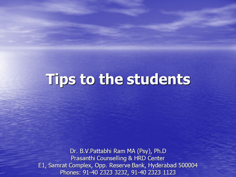 Tips to the students Dr. B.V.Pattabhi Ram MA (Psy), Ph.D Prasanthi Counselling & HRD Center E1, Samrat Complex, Opp. Reserve Bank, Hyderabad 500004 Ph