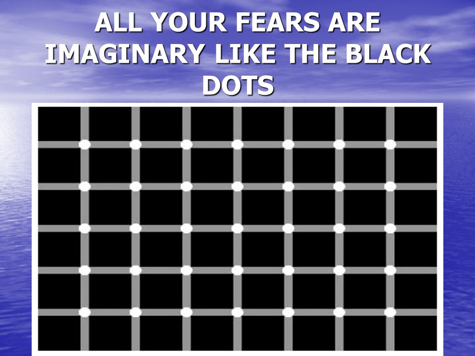 ALL YOUR FEARS ARE IMAGINARY LIKE THE BLACK DOTS