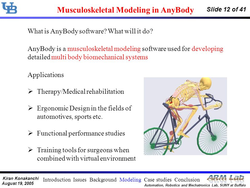 Kiran Konakanchi August 19, 2005 Automation, Robotics and Mechatronics Lab, SUNY at Buffalo Slide 12 of 41 Musculoskeletal Modeling in AnyBody What is