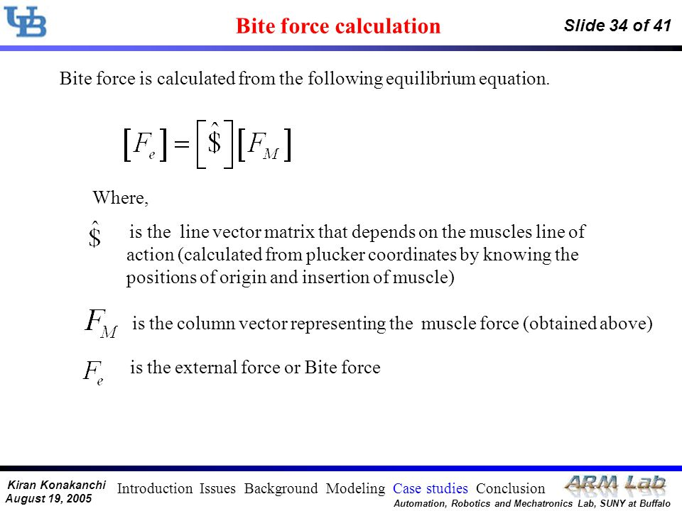 Kiran Konakanchi August 19, 2005 Automation, Robotics and Mechatronics Lab, SUNY at Buffalo Slide 34 of 41 Bite force calculation Bite force is calcul
