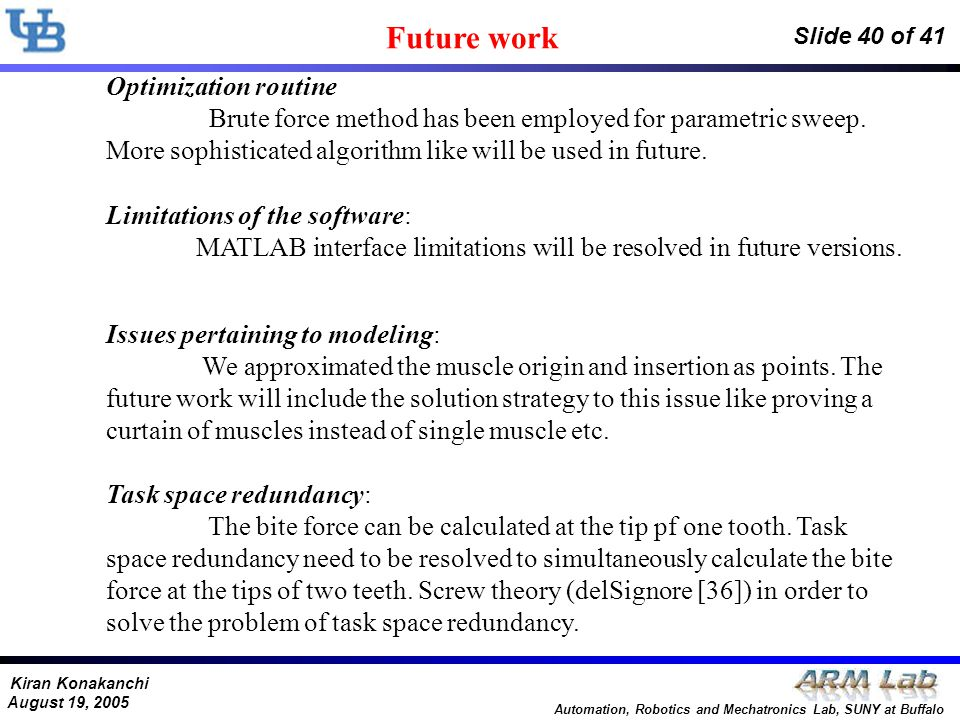 Kiran Konakanchi August 19, 2005 Automation, Robotics and Mechatronics Lab, SUNY at Buffalo Slide 40 of 41 Future work Optimization routine Brute force method has been employed for parametric sweep.