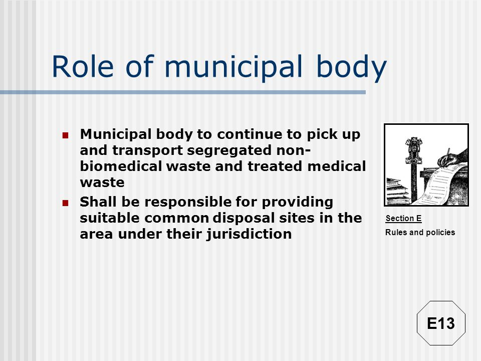 Section E Rules and policies Role of municipal body Municipal body to continue to pick up and transport segregated non- biomedical waste and treated m