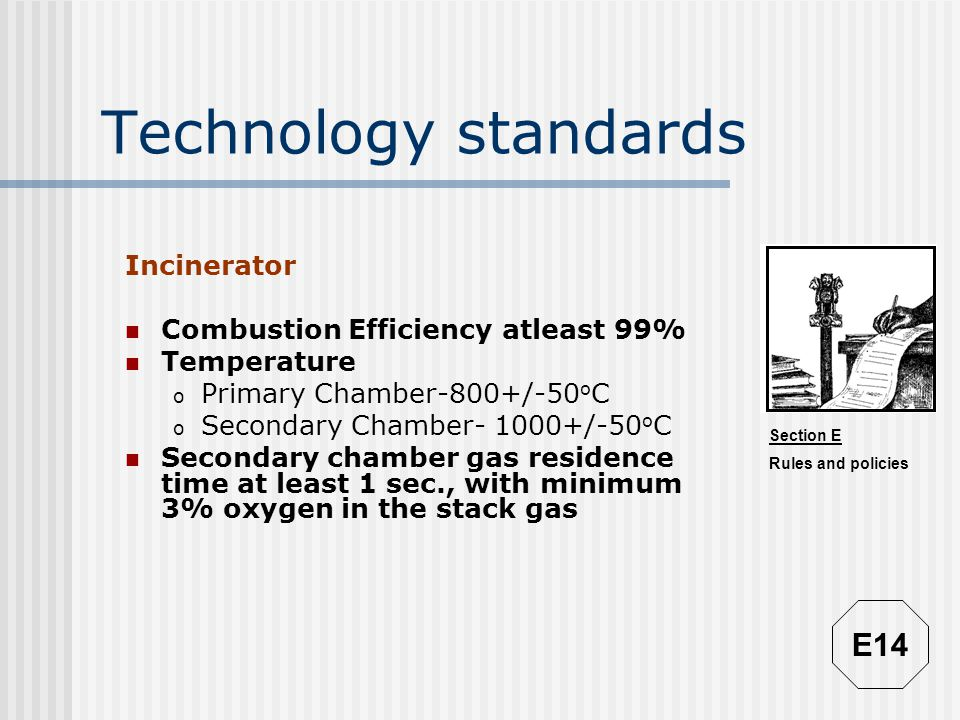Section E Rules and policies Technology standards Incinerator Combustion Efficiency atleast 99% Temperature o Primary Chamber-800+/-50 o C o Secondary