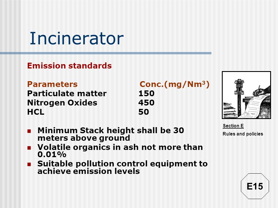 Section E Rules and policies Incinerator Emission standards Parameters Conc.(mg/Nm 3 ) Particulate matter150 Nitrogen Oxides450 HCL50 Minimum Stack he