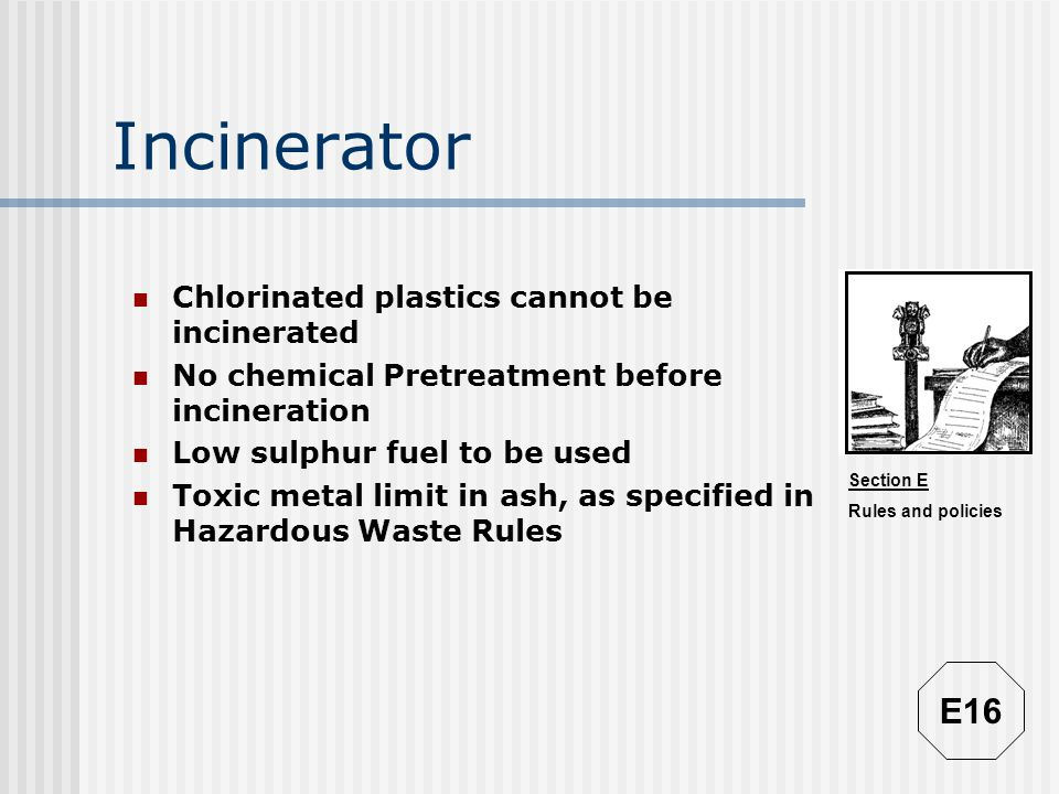 Section E Rules and policies Incinerator Chlorinated plastics cannot be incinerated No chemical Pretreatment before incineration Low sulphur fuel to b