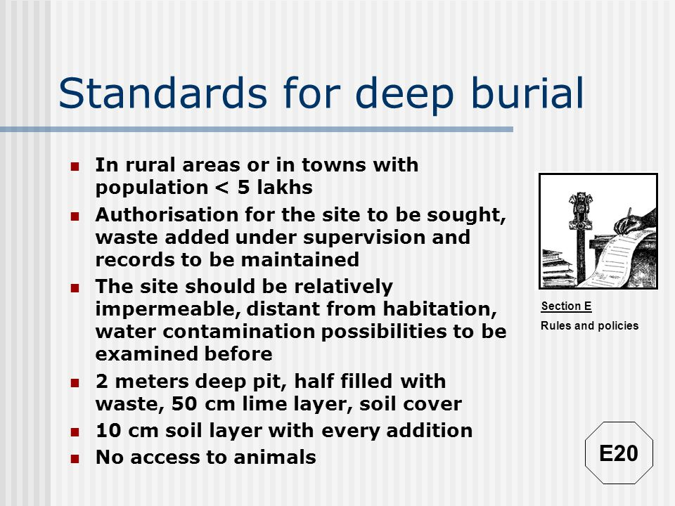 Section E Rules and policies Standards for deep burial In rural areas or in towns with population < 5 lakhs Authorisation for the site to be sought, w