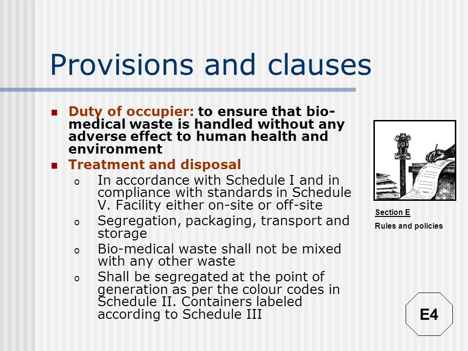 Section E Rules and policies Provisions and clauses Duty of occupier: to ensure that bio- medical waste is handled without any adverse effect to human