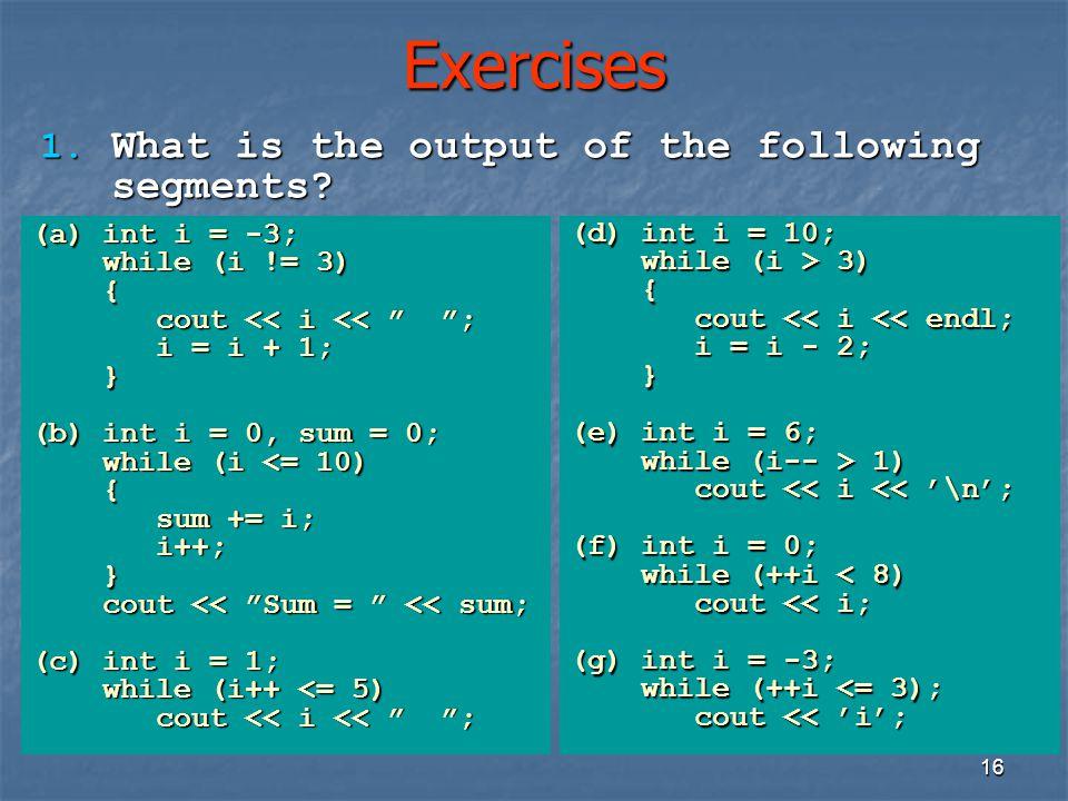 "16 Exercises (a)int i = -3; while (i != 3) { cout << i << "" ""; cout << i << "" ""; i = i + 1; i = i + 1;} (b)int i = 0, sum = 0; while (i <= 10) { sum +"