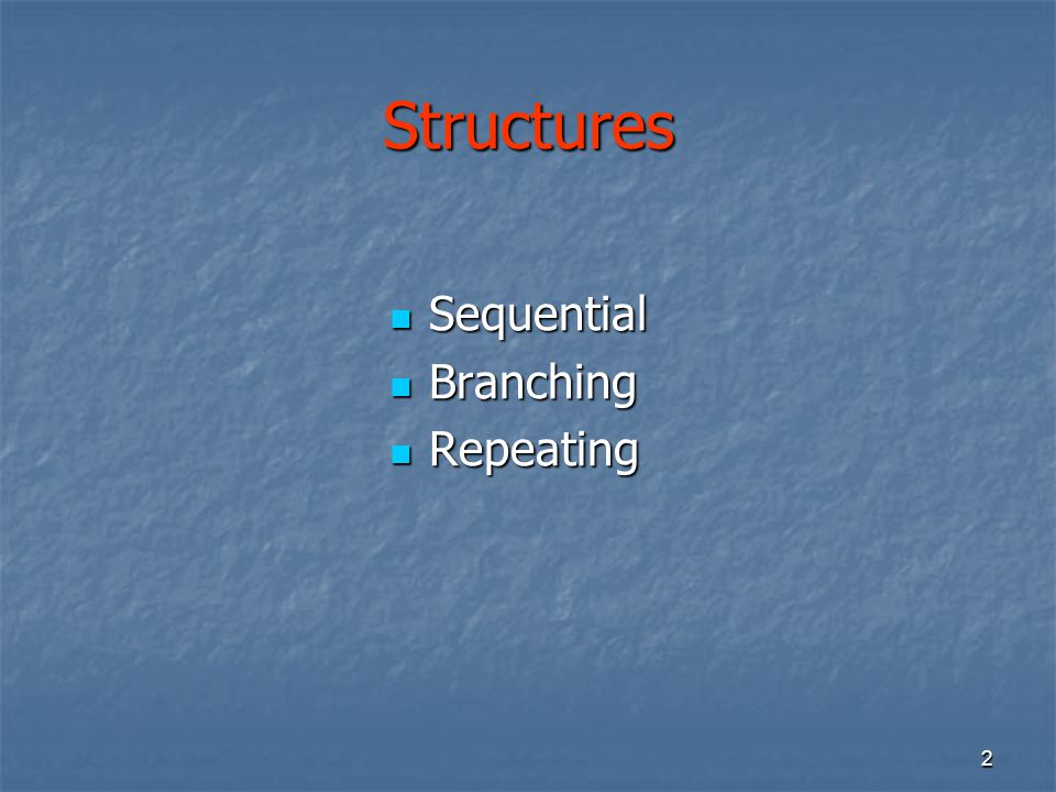 2 Structures Sequential Sequential Branching Branching Repeating Repeating