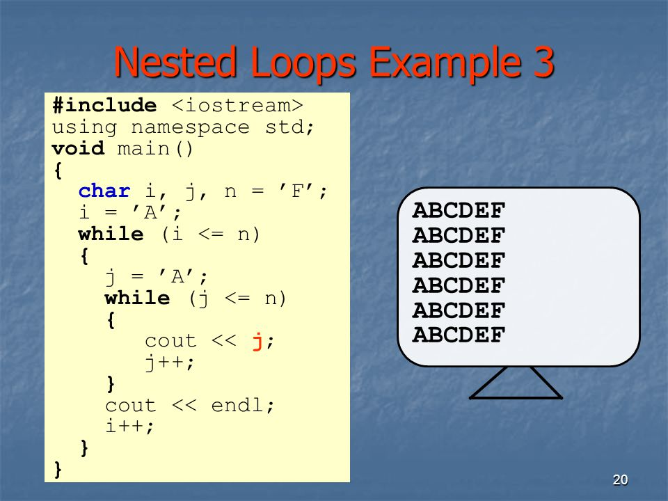 20 Nested Loops Example 3 ABCDEF #include using namespace std; void main() { char i, j, n = 'F'; i = 'A'; while (i <= n) { j = 'A'; while (j <= n) { c
