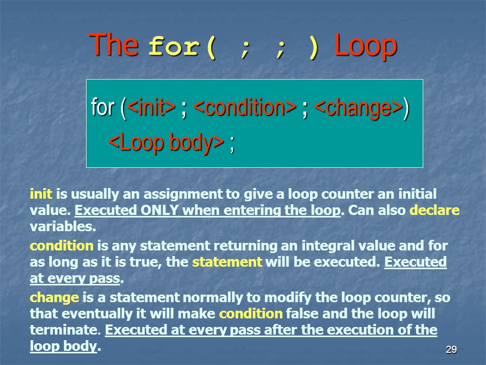 29 The for( ; ; ) Loop for ( ; ; ) ; ; init is usually an assignment to give a loop counter an initial value. Executed ONLY when entering the loop. Ca