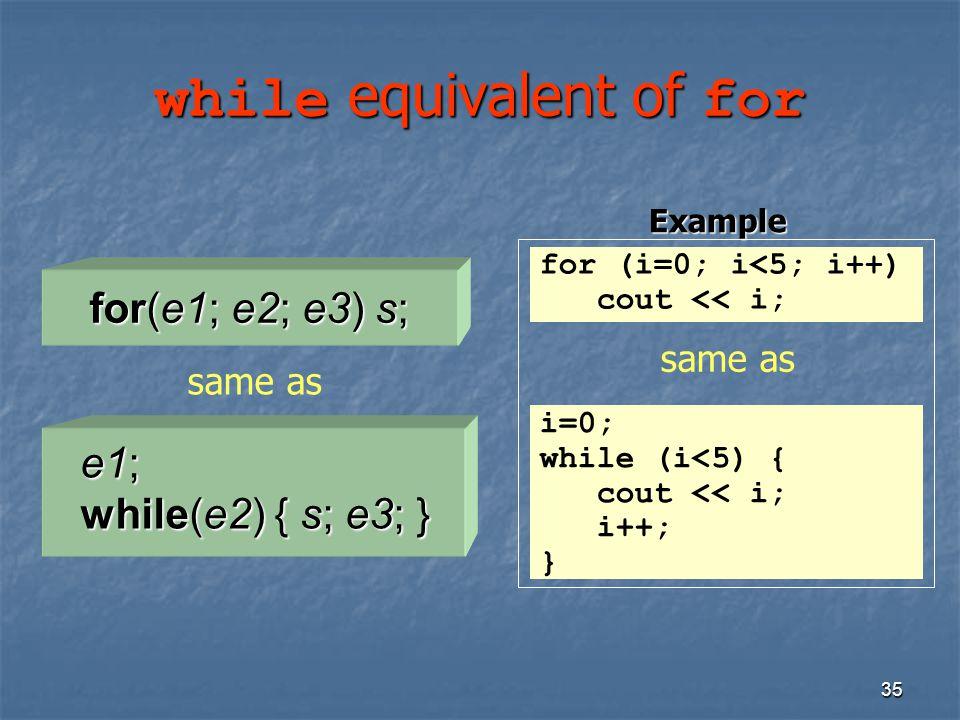35 while equivalent of for e1; while(e2) { s; e3; } for(e1; e2; e3) s; same as for (i=0; i<5; i++) cout << i; i=0; while (i<5) { cout << i; i++; } sam