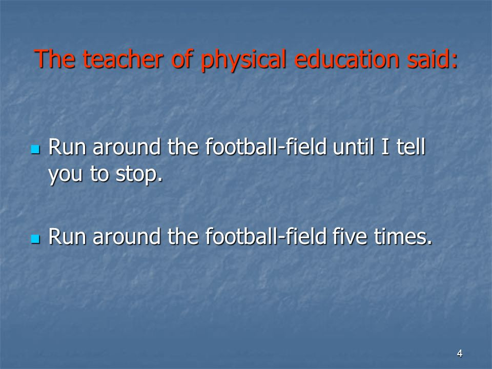 4 The teacher of physical education said: Run around the football-field until I tell you to stop. Run around the football-field until I tell you to st