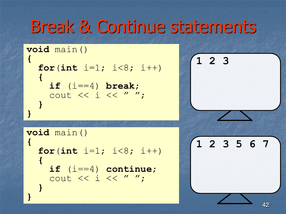 """42 Break & Continue statements 1 2 3 void main() { for(int i=1; i<8; i++) { if (i==4) break; cout << i << """" """"; } 1 2 3 5 6 7 void main() { for(int i=1"""