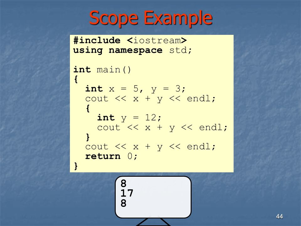 Scope Example 44 #include using namespace std; int main() { int x = 5, y = 3; cout << x + y << endl; { int y = 12; cout << x + y << endl; } cout << x