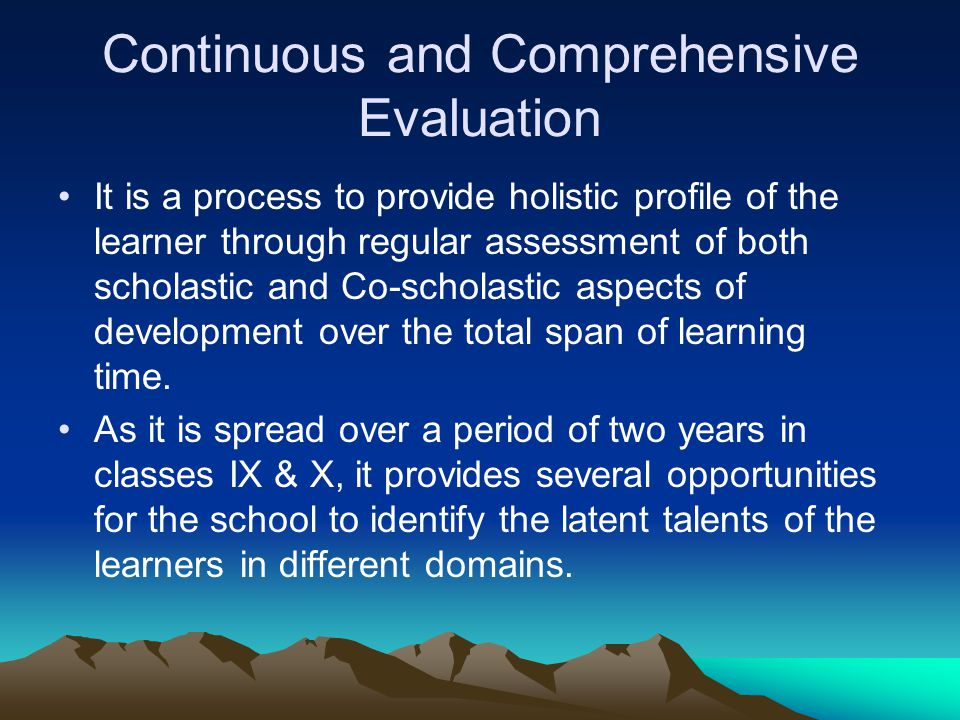 Continuous and Comprehensive Evaluation It is a process to provide holistic profile of the learner through regular assessment of both scholastic and Co-scholastic aspects of development over the total span of learning time.