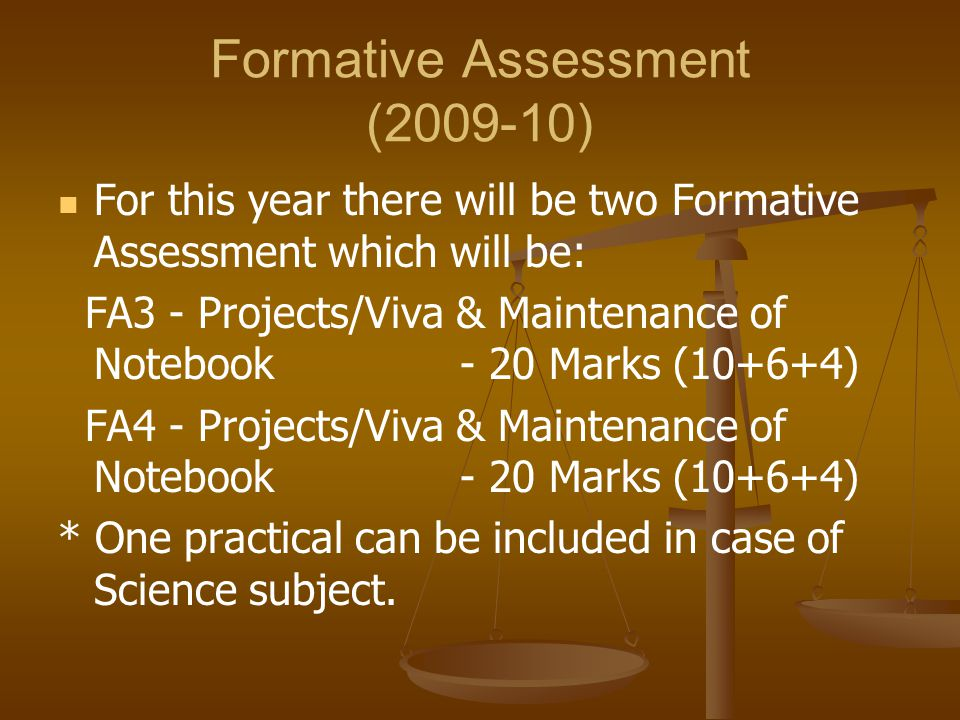 Formative Assessment (2009-10) For this year there will be two Formative Assessment which will be: FA3 - Projects/Viva & Maintenance of Notebook - 20 Marks (10+6+4) FA4 - Projects/Viva & Maintenance of Notebook - 20 Marks (10+6+4) * One practical can be included in case of Science subject.
