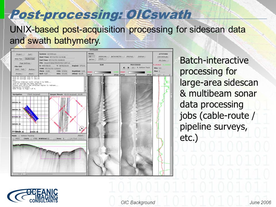 June 2006 OIC Background UNIX-based post-acquisition processing for sidescan data and swath bathymetry. Post-processing: OICswath Batch-interactive pr