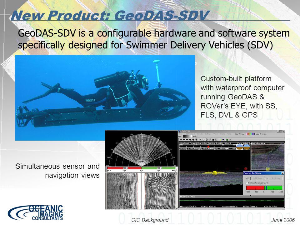 June 2006 OIC Background New Product: GeoDAS-SDV Custom-built platform with waterproof computer running GeoDAS & ROVer's EYE, with SS, FLS, DVL & GPS