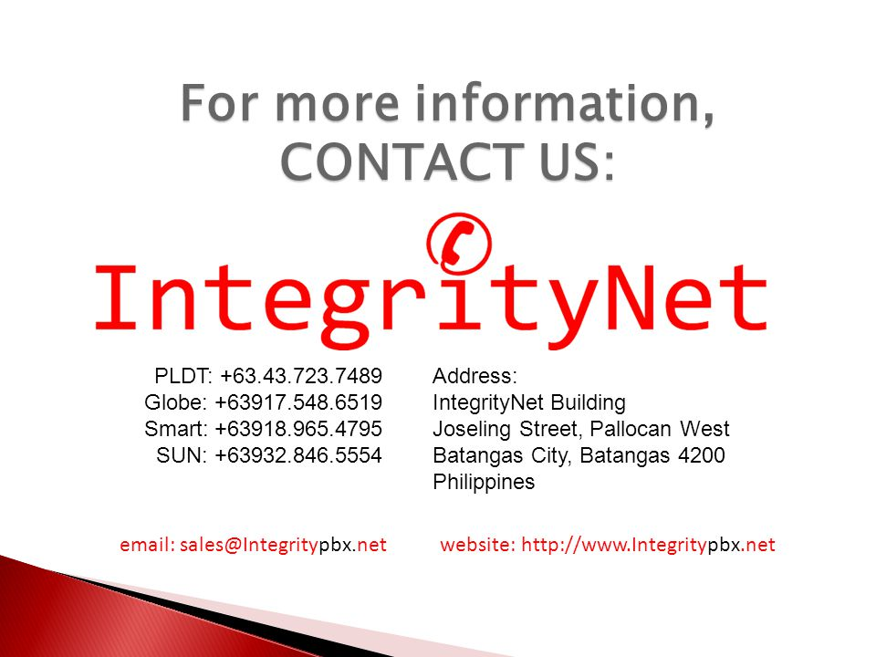 For more information, CONTACT US: PLDT: +63.43.723.7489 Globe: +63917.548.6519 Smart: +63918.965.4795 SUN: +63932.846.5554 Address: IntegrityNet Building Joseling Street, Pallocan West Batangas City, Batangas 4200 Philippines email: sales@Integritypbx.