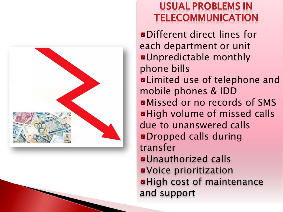 Different direct lines for each department or unit Unpredictable monthly phone bills Limited use of telephone and mobile phones & IDD Missed or no records of SMS High volume of missed calls due to unanswered calls Dropped calls during transfer Unauthorized calls Voice prioritization High cost of maintenance and support Different direct lines for each department or unit Unpredictable monthly phone bills Limited use of telephone and mobile phones & IDD Missed or no records of SMS High volume of missed calls due to unanswered calls Dropped calls during transfer Unauthorized calls Voice prioritization High cost of maintenance and support
