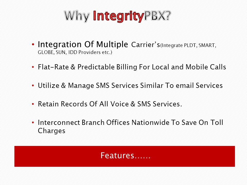 Features…… Integration Of Multiple Carrier's (Integrate PLDT, SMART, GLOBE, SUN, IDD Providers etc.) Flat-Rate & Predictable Billing For Local and Mobile Calls Utilize & Manage SMS Services Similar To email Services Retain Records Of All Voice & SMS Services.
