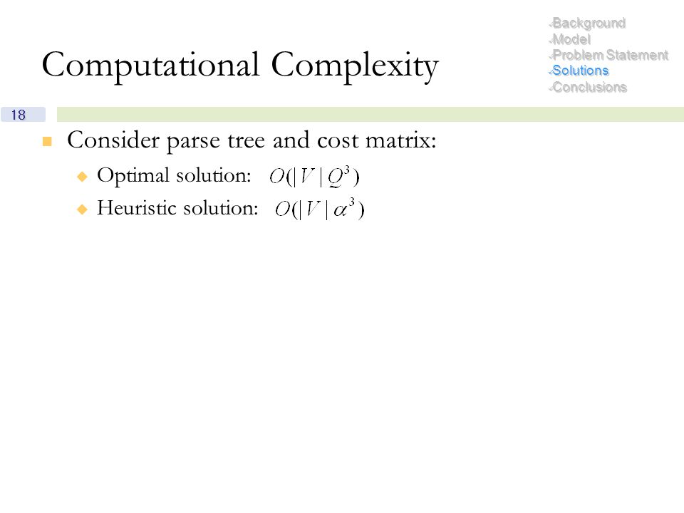 18 Computational Complexity Consider parse tree and cost matrix:  Optimal solution:  Heuristic solution: Background Background Model Model Problem S
