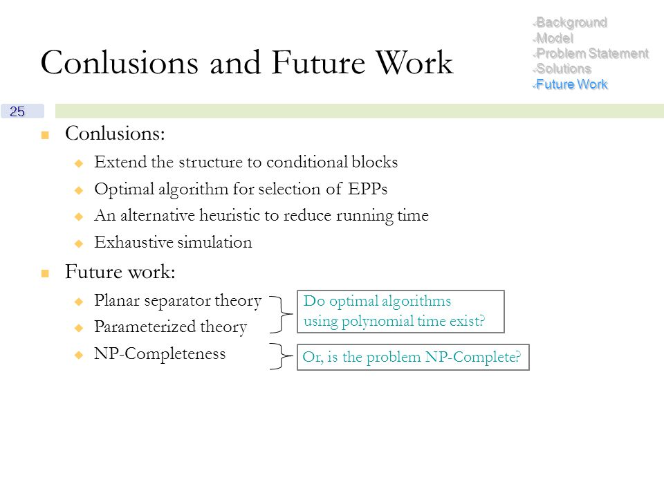 Conlusions:  Extend the structure to conditional blocks  Optimal algorithm for selection of EPPs  An alternative heuristic to reduce running time  Exhaustive simulation Future work:  Planar separator theory  Parameterized theory  NP-Completeness Or, is the problem NP-Complete.