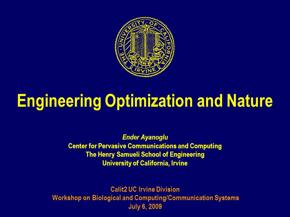 Engineering Optimization and Nature Ender Ayanoglu Center for Pervasive Communications and Computing The Henry Samueli School of Engineering University of California, Irvine Calit2 UC Irvine Division Workshop on Biological and Computing/Communication Systems July 6, 2009