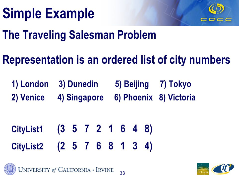33 Simple Example The Traveling Salesman Problem Representation is an ordered list of city numbers 1) London 3) Dunedin 5) Beijing 7) Tokyo 2) Venice 4) Singapore 6) Phoenix 8) Victoria CityList1 (3 5 7 2 1 6 4 8) CityList2 (2 5 7 6 8 1 3 4)