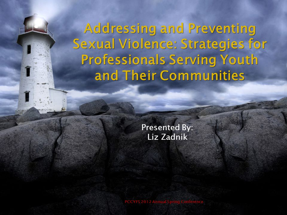 PCCYFS 2012 Annual Spring Conference Addressing and Preventing Sexual Violence: Strategies for Professionals Serving Youth and Their Communities Presented By: Liz Zadnik