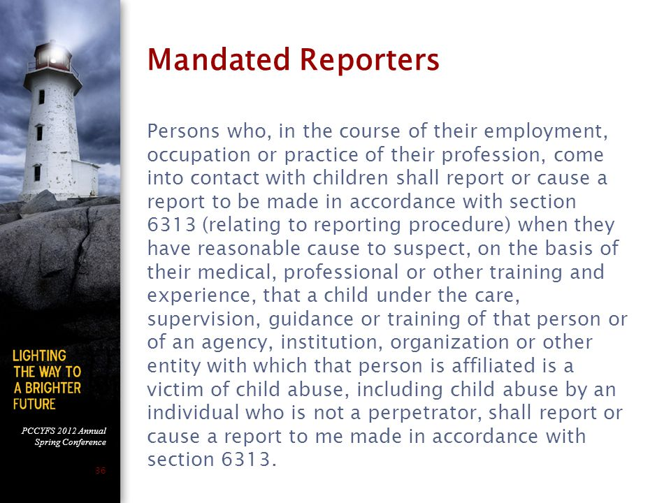 PCCYFS 2012 Annual Spring Conference 36 Mandated Reporters Persons who, in the course of their employment, occupation or practice of their profession, come into contact with children shall report or cause a report to be made in accordance with section 6313 (relating to reporting procedure) when they have reasonable cause to suspect, on the basis of their medical, professional or other training and experience, that a child under the care, supervision, guidance or training of that person or of an agency, institution, organization or other entity with which that person is affiliated is a victim of child abuse, including child abuse by an individual who is not a perpetrator, shall report or cause a report to me made in accordance with section 6313.