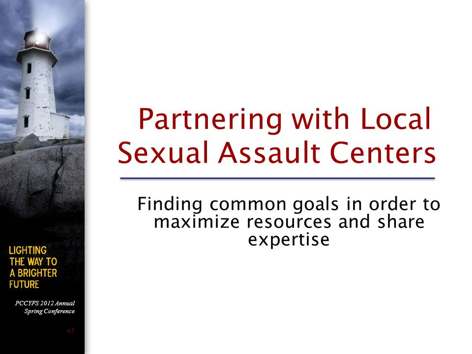 PCCYFS 2012 Annual Spring Conference 47 Partnering with Local Sexual Assault Centers Finding common goals in order to maximize resources and share expertise 47