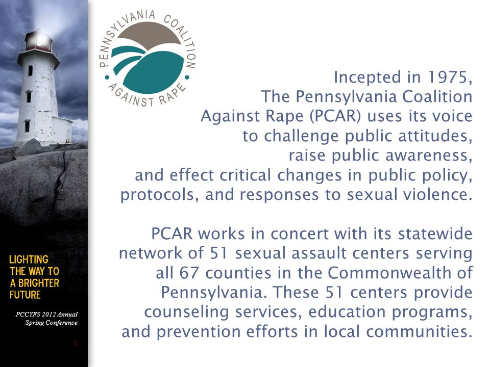 PCCYFS 2012 Annual Spring Conference 5 Incepted in 1975, The Pennsylvania Coalition Against Rape (PCAR) uses its voice to challenge public attitudes, raise public awareness, and effect critical changes in public policy, protocols, and responses to sexual violence.