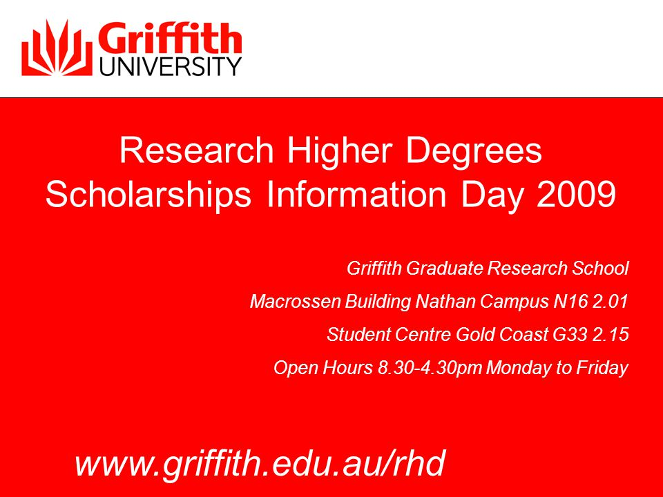 Research Higher Degrees Scholarships Information Day 2009 Griffith Graduate Research School Macrossen Building Nathan Campus N16 2.01 Student Centre Gold Coast G33 2.15 Open Hours 8.30-4.30pm Monday to Friday www.griffith.edu.au/rhd