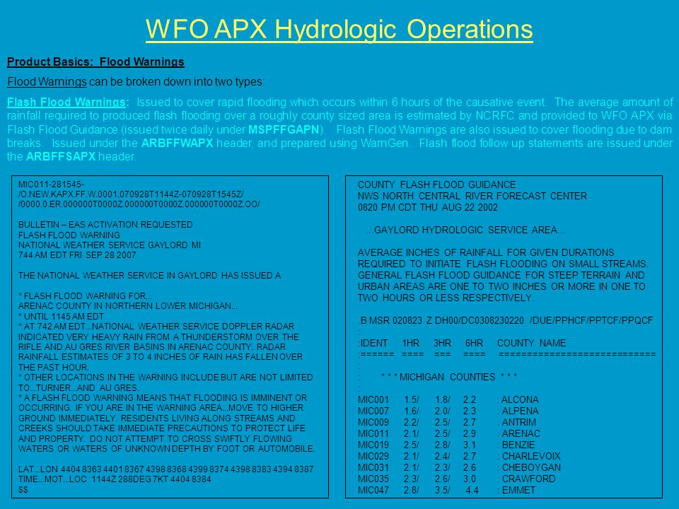 WFO APX Hydrologic Operations Product Basics: Flood Warnings Flood Warnings can be broken down into two types: Flash Flood Warnings: Issued to cover rapid flooding which occurs within 6 hours of the causative event.