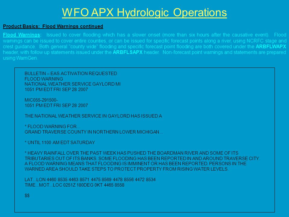 WFO APX Hydrologic Operations Product Basics: Flood Warnings continued Flood Warnings: Issued to cover flooding which has a slower onset (more than six hours after the causative event).
