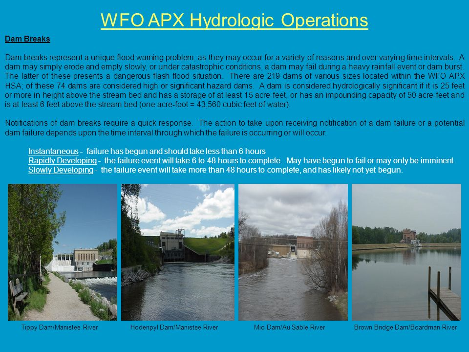 WFO APX Hydrologic Operations Dam Breaks Dam breaks represent a unique flood warning problem, as they may occur for a variety of reasons and over varying time intervals.
