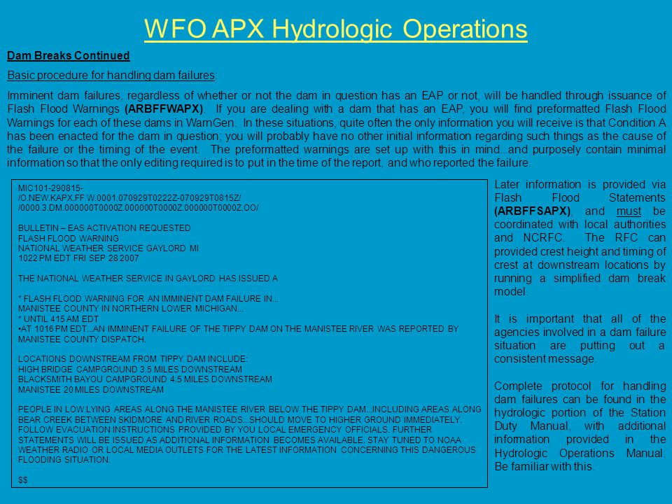 WFO APX Hydrologic Operations Dam Breaks Continued Basic procedure for handling dam failures: Imminent dam failures, regardless of whether or not the dam in question has an EAP or not, will be handled through issuance of Flash Flood Warnings (ARBFFWAPX).