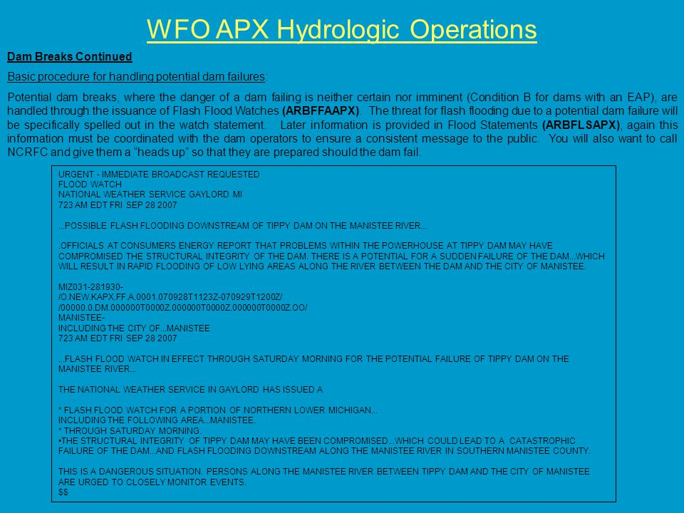 WFO APX Hydrologic Operations Dam Breaks Continued Basic procedure for handling potential dam failures: Potential dam breaks, where the danger of a dam failing is neither certain nor imminent (Condition B for dams with an EAP), are handled through the issuance of Flash Flood Watches (ARBFFAAPX).
