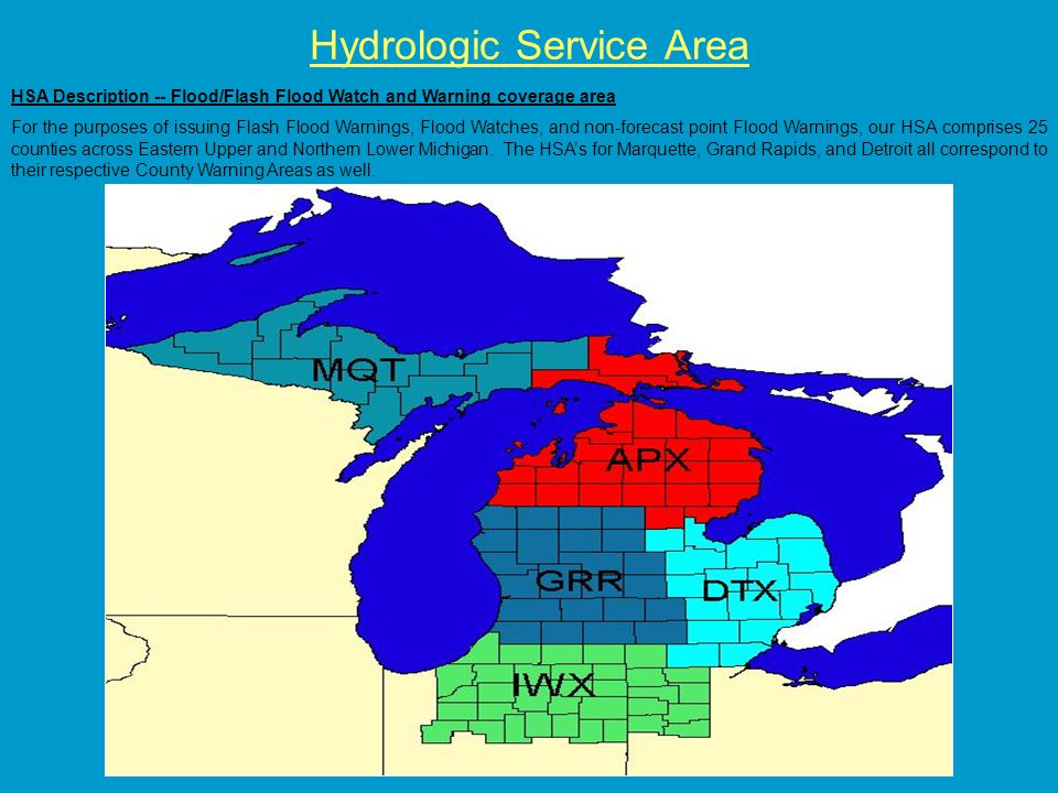 Hydrologic Service Area HSA Description -- Flood/Flash Flood Watch and Warning coverage area For the purposes of issuing Flash Flood Warnings, Flood Watches, and non-forecast point Flood Warnings, our HSA comprises 25 counties across Eastern Upper and Northern Lower Michigan.